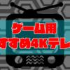 ゲーム用おすすめ4K大画面テレビ厳選3選!【低遅延・高画質】